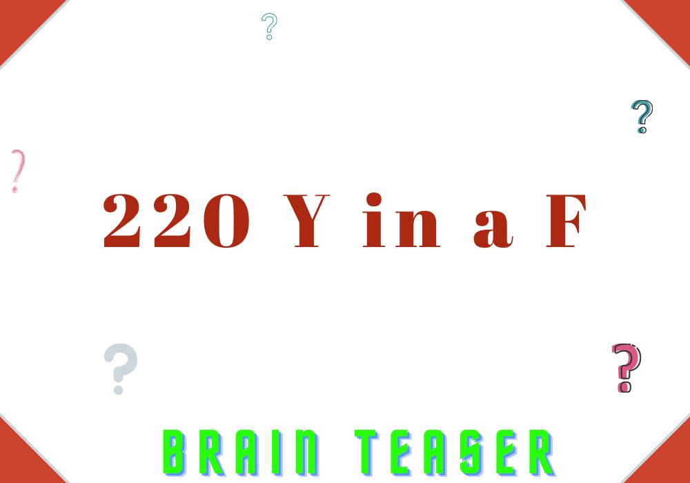 220 Y in a F | Brain Teaser Answer